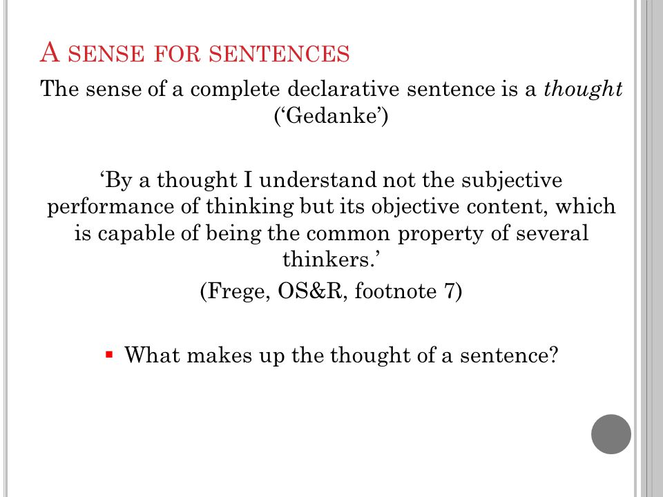 A SENSE FOR SENTENCES The sense of a complete declarative sentence is a thought ('Gedanke') 'By a thought I understand not the subjective performance