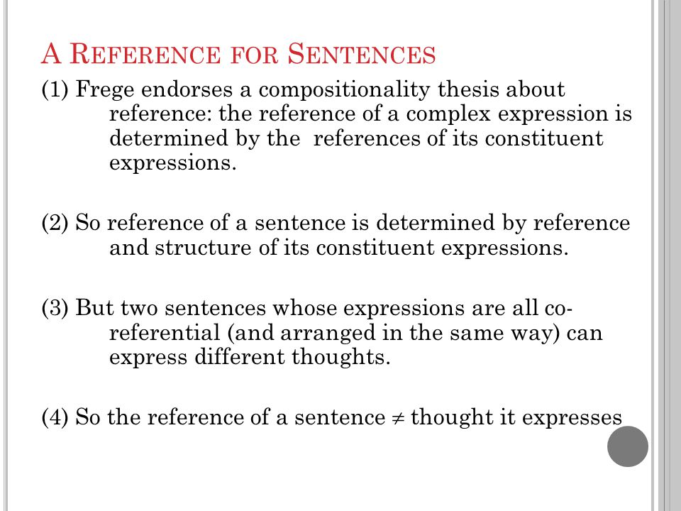 A R EFERENCE FOR S ENTENCES (1) Frege endorses a compositionality thesis about reference: the reference of a complex expression is determined by the r
