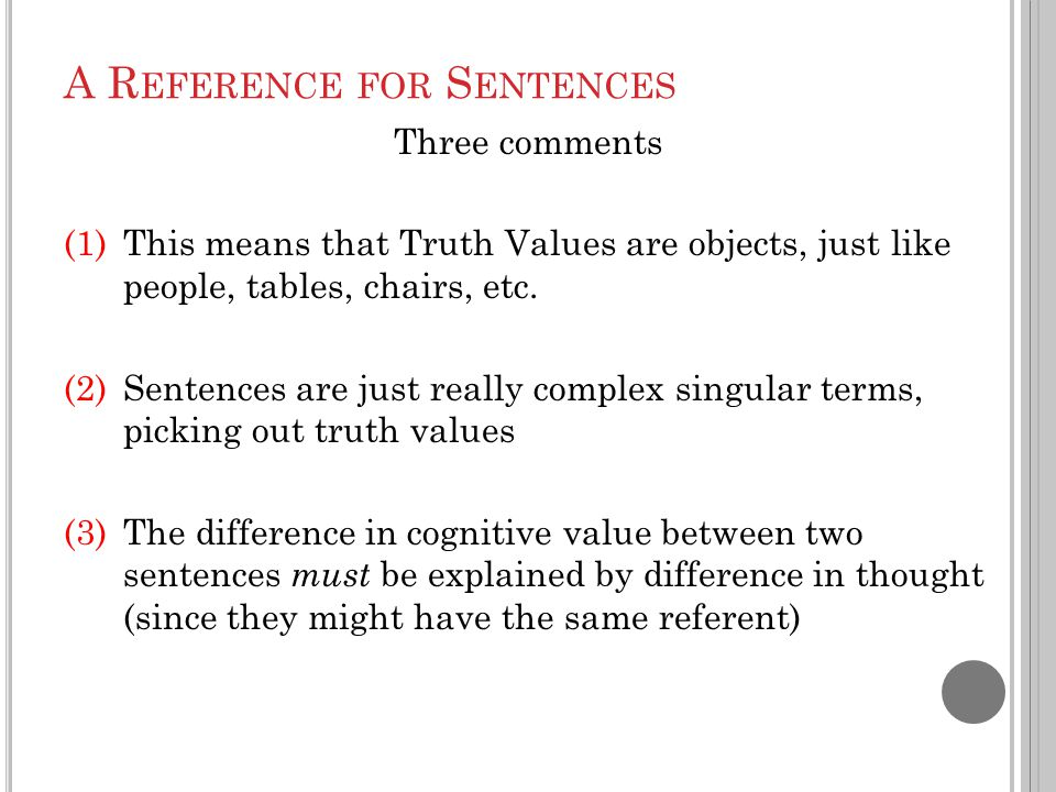 A R EFERENCE FOR S ENTENCES Three comments (1)This means that Truth Values are objects, just like people, tables, chairs, etc. (2)Sentences are just r