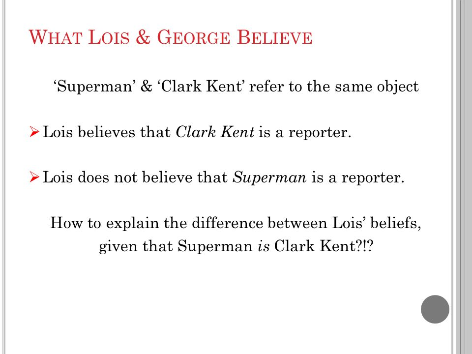 W HAT L OIS & G EORGE B ELIEVE 'Superman' & 'Clark Kent' refer to the same object  Lois believes that Clark Kent is a reporter.  Lois does not belie