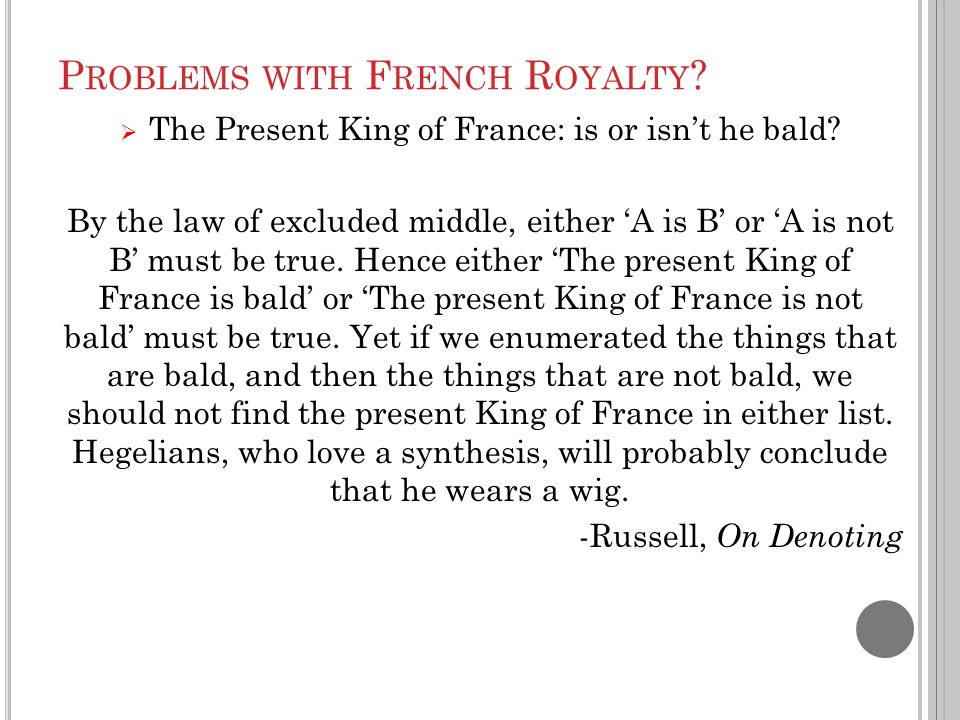 P ROBLEMS WITH F RENCH R OYALTY ?  The Present King of France: is or isn't he bald? By the law of excluded middle, either 'A is B' or 'A is not B' mu