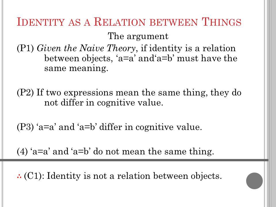 I DENTITY AS A R ELATION BETWEEN T HINGS The argument (P1) Given the Naive Theory, if identity is a relation between objects, 'a=a' and'a=b' must have