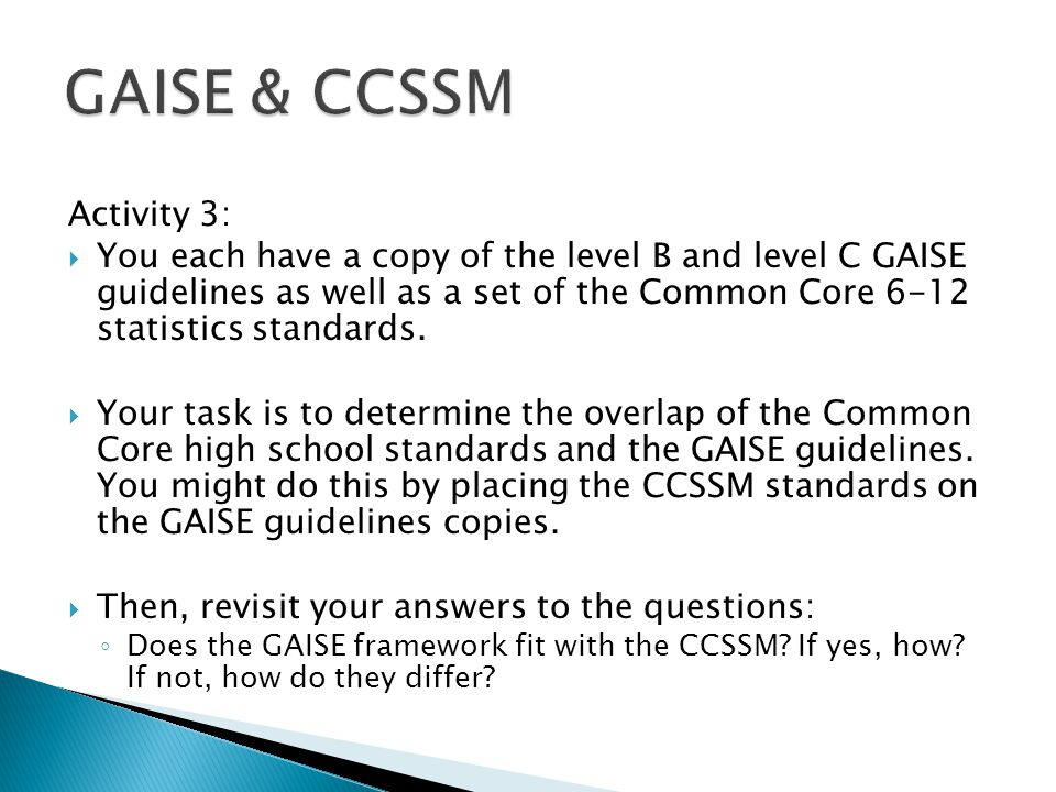 Activity 3:  You each have a copy of the level B and level C GAISE guidelines as well as a set of the Common Core 6-12 statistics standards.
