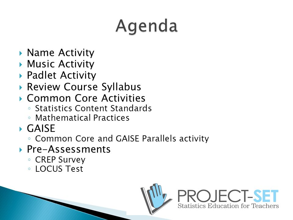 Name Activity  Music Activity  Padlet Activity  Review Course Syllabus  Common Core Activities ◦ Statistics Content Standards ◦ Mathematical Practices  GAISE ◦ Common Core and GAISE Parallels activity  Pre-Assessments ◦ CREP Survey ◦ LOCUS Test