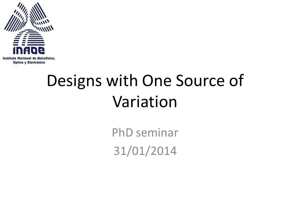 Designs with One Source of Variation PhD seminar 31/01/2014