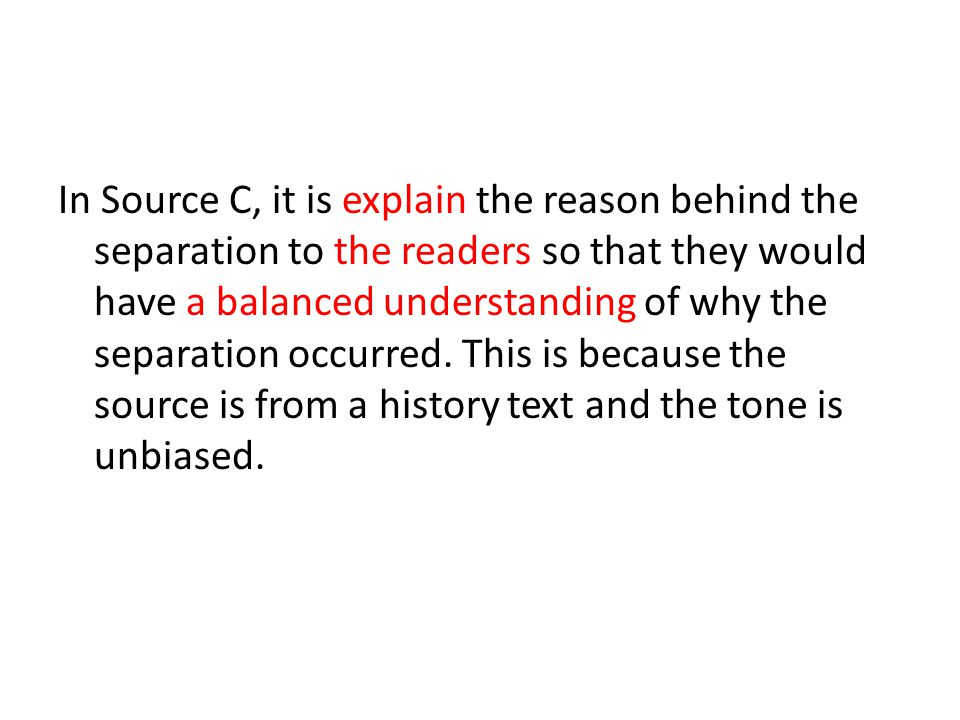 In Source C, it is explain the reason behind the separation to the readers so that they would have a balanced understanding of why the separation occu