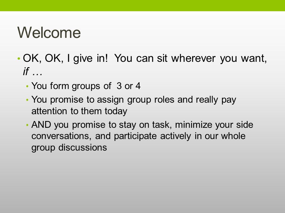 Welcome OK, OK, I give in! You can sit wherever you want, if … You form groups of 3 or 4 You promise to assign group roles and really pay attention to