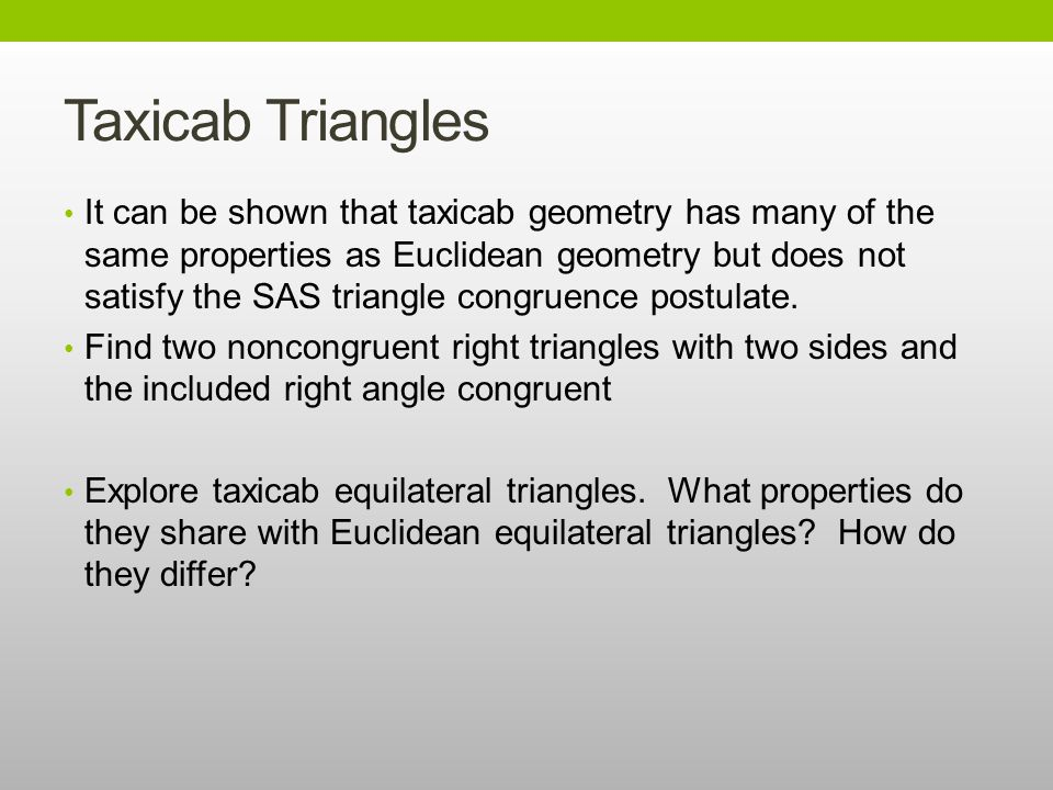 Taxicab Triangles It can be shown that taxicab geometry has many of the same properties as Euclidean geometry but does not satisfy the SAS triangle congruence postulate.