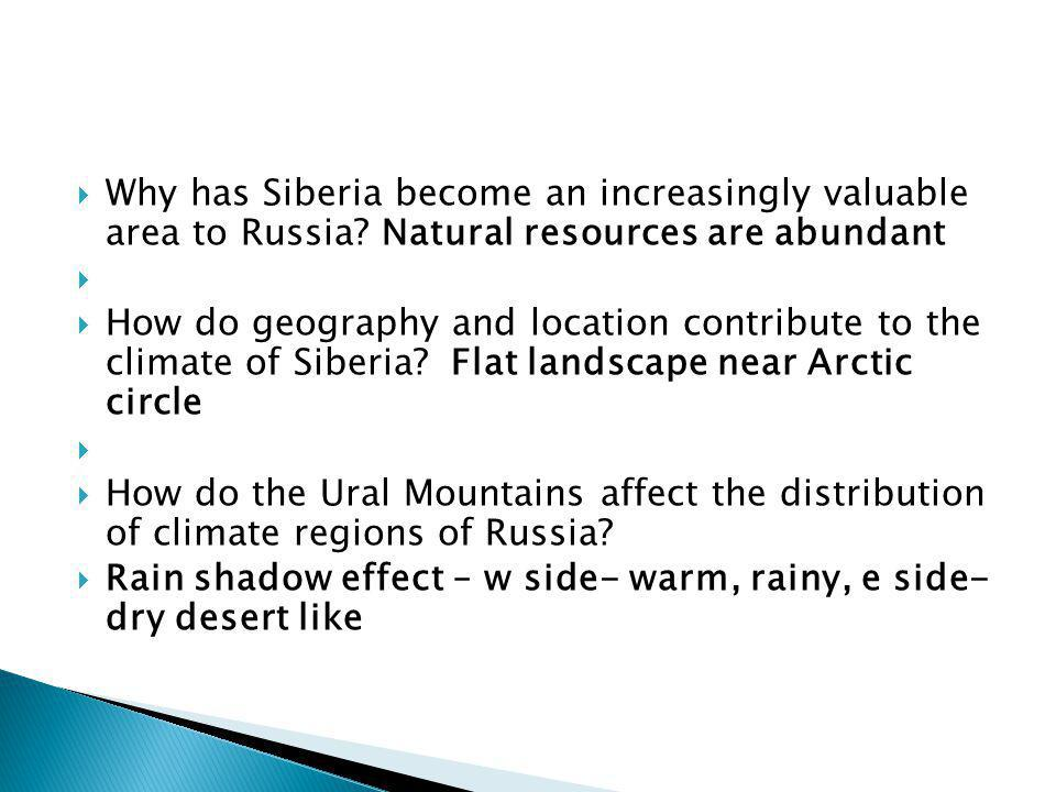  Why has Siberia become an increasingly valuable area to Russia? Natural resources are abundant   How do geography and location contribute to the c
