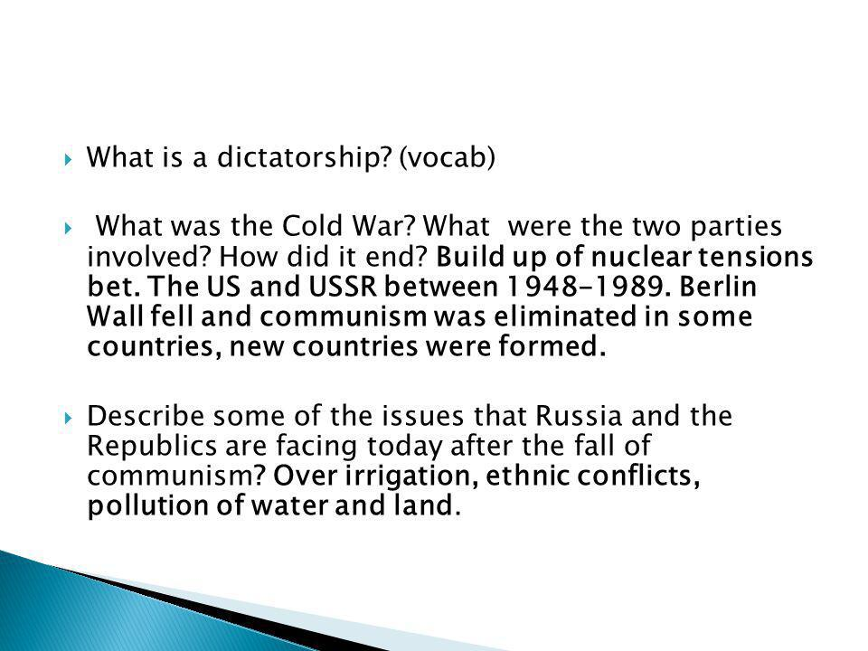  What is a dictatorship? (vocab)  What was the Cold War? What were the two parties involved? How did it end? Build up of nuclear tensions bet. The U