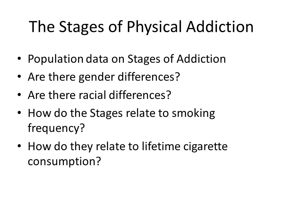 The Stages of Physical Addiction Population data on Stages of Addiction Are there gender differences.