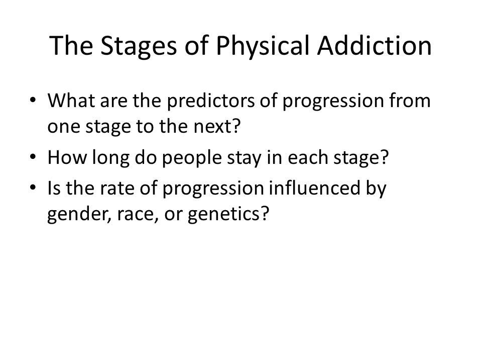 The Stages of Physical Addiction What are the predictors of progression from one stage to the next.