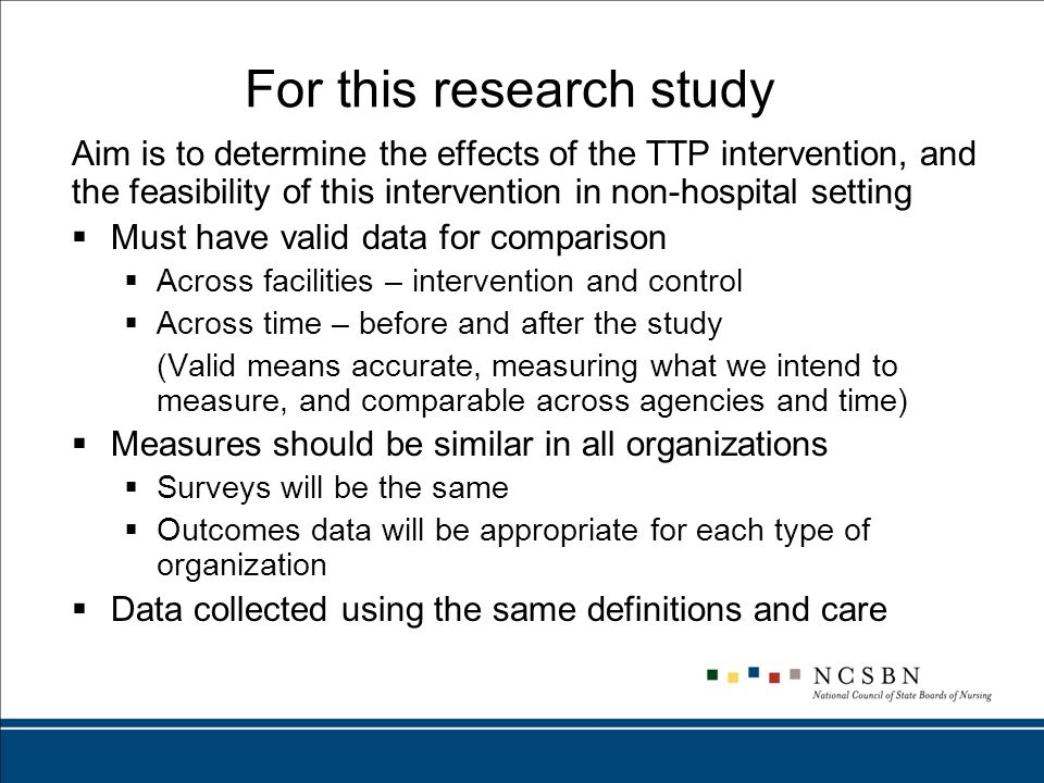 For this research study Aim is to determine the effects of the TTP intervention, and the feasibility of this intervention in non-hospital setting  Must have valid data for comparison  Across facilities – intervention and control  Across time – before and after the study (Valid means accurate, measuring what we intend to measure, and comparable across agencies and time)  Measures should be similar in all organizations  Surveys will be the same  Outcomes data will be appropriate for each type of organization  Data collected using the same definitions and care