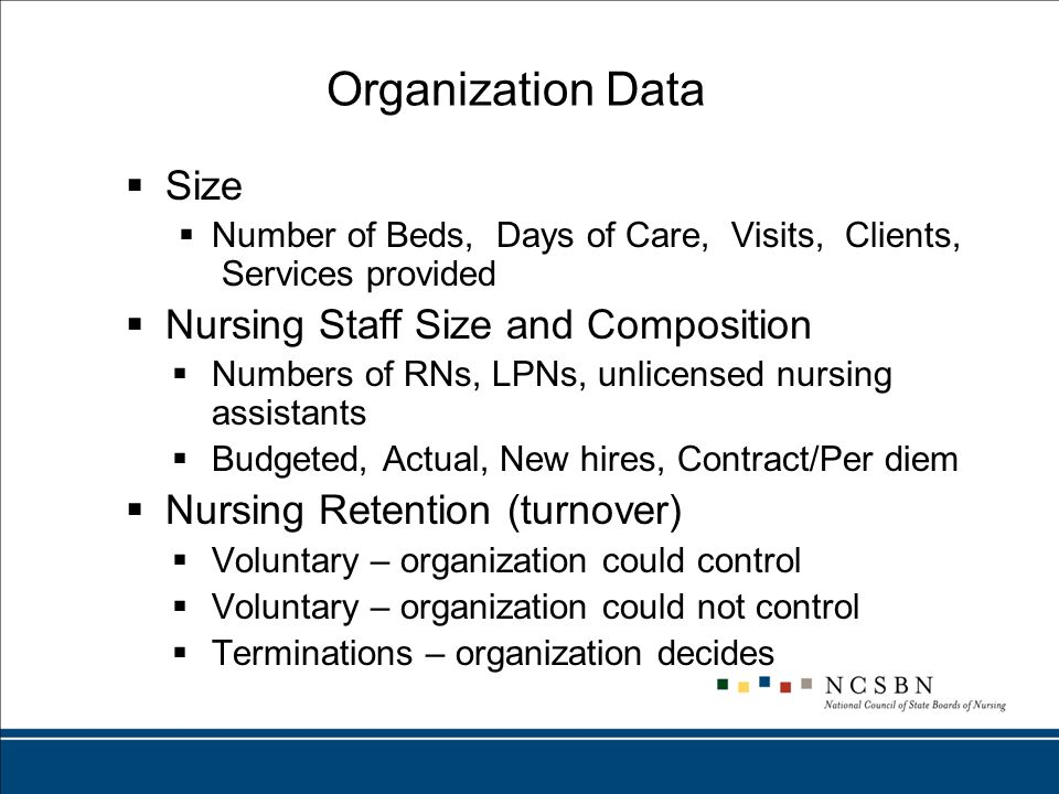 Organization Data  Size  Number of Beds, Days of Care, Visits, Clients, Services provided  Nursing Staff Size and Composition  Numbers of RNs, LPNs, unlicensed nursing assistants  Budgeted, Actual, New hires, Contract/Per diem  Nursing Retention (turnover)  Voluntary – organization could control  Voluntary – organization could not control  Terminations – organization decides