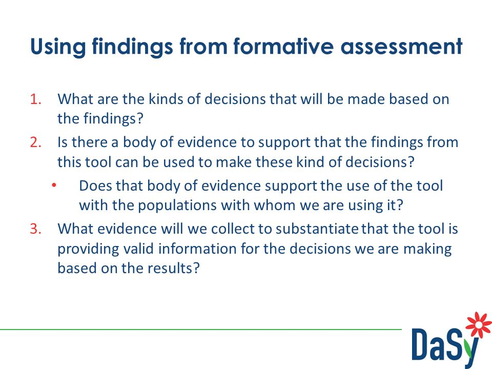 Using findings from formative assessment 1.What are the kinds of decisions that will be made based on the findings? 2.Is there a body of evidence to s