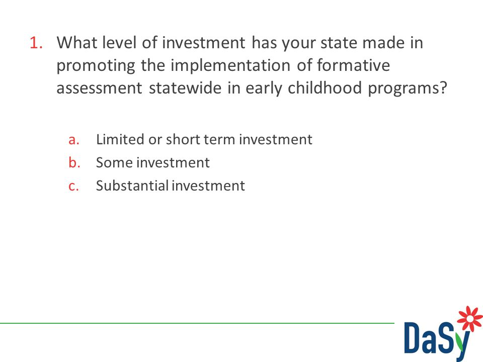 1.What level of investment has your state made in promoting the implementation of formative assessment statewide in early childhood programs? a.Limite