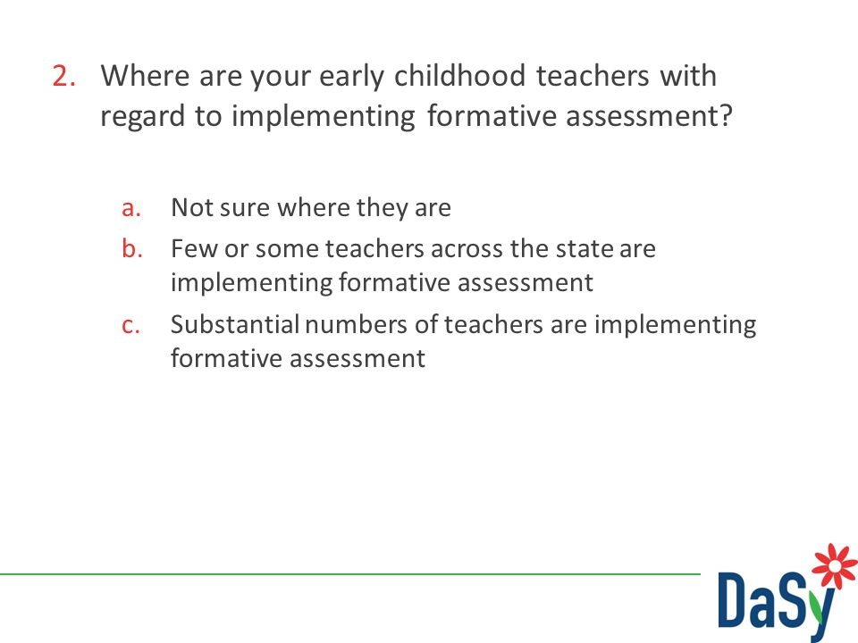 2.Where are your early childhood teachers with regard to implementing formative assessment? a.Not sure where they are b.Few or some teachers across th