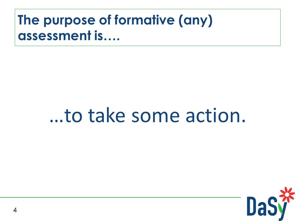 4 The purpose of formative (any) assessment is…. …to take some action.