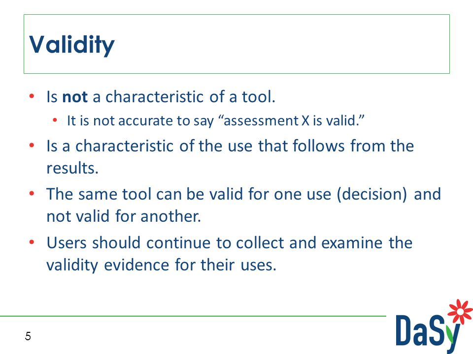"""5 Validity Is not a characteristic of a tool. It is not accurate to say """"assessment X is valid."""" Is a characteristic of the use that follows from the"""