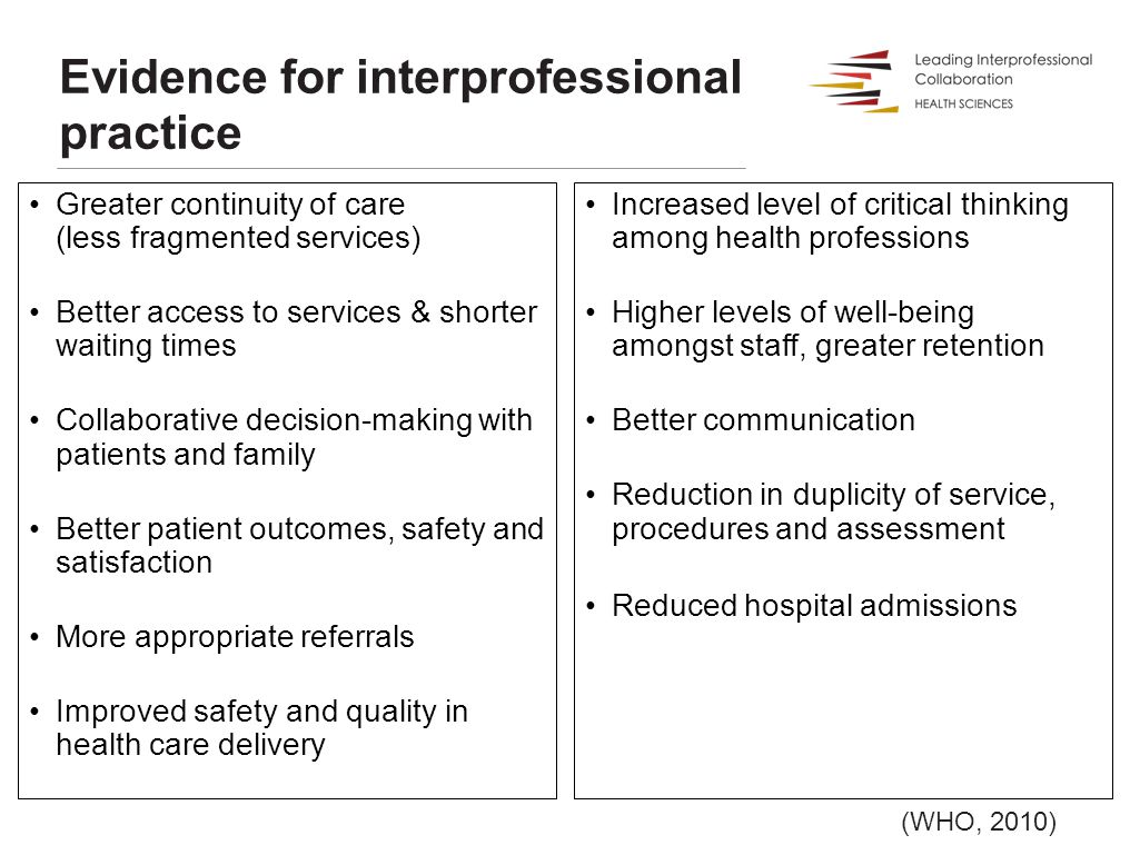 Evidence for interprofessional practice Greater continuity of care (less fragmented services) Better access to services & shorter waiting times Collaborative decision-making with patients and family Better patient outcomes, safety and satisfaction More appropriate referrals Improved safety and quality in health care delivery Increased level of critical thinking among health professions Higher levels of well-being amongst staff, greater retention Better communication Reduction in duplicity of service, procedures and assessment Reduced hospital admissions (WHO, 2010)