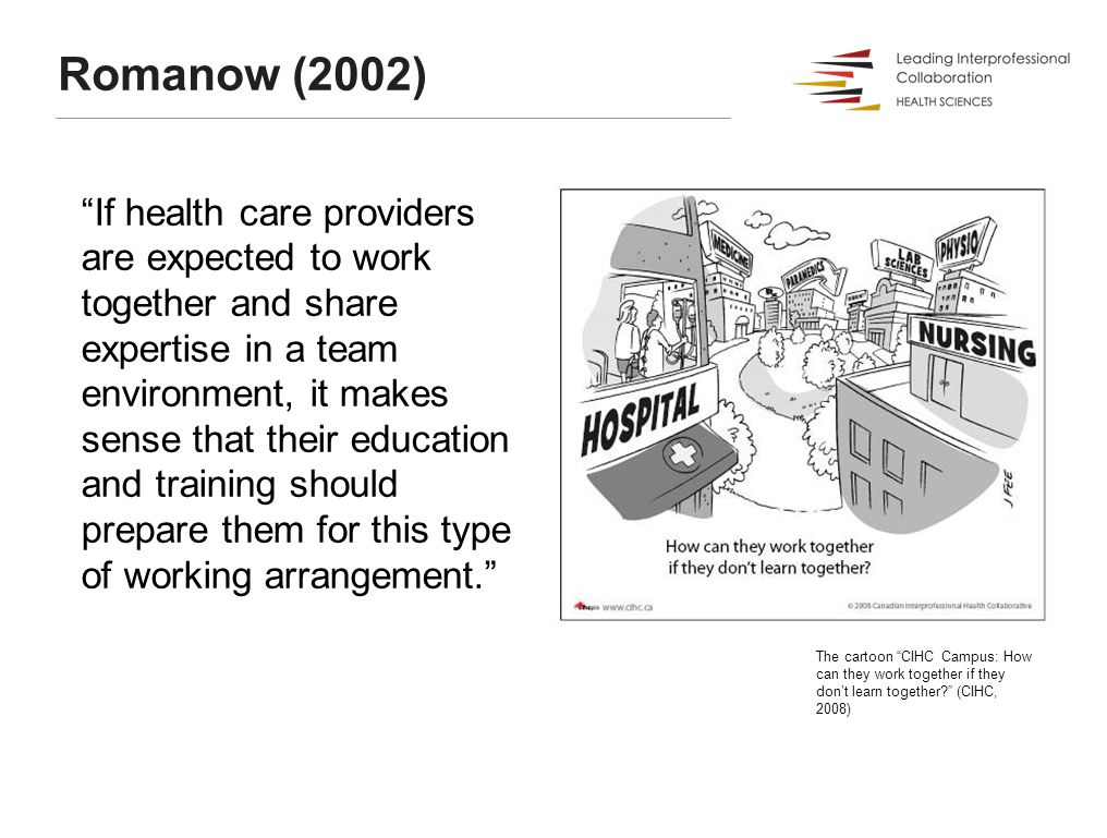 Romanow (2002) If health care providers are expected to work together and share expertise in a team environment, it makes sense that their education and training should prepare them for this type of working arrangement. The cartoon CIHC Campus: How can they work together if they don't learn together (CIHC, 2008)