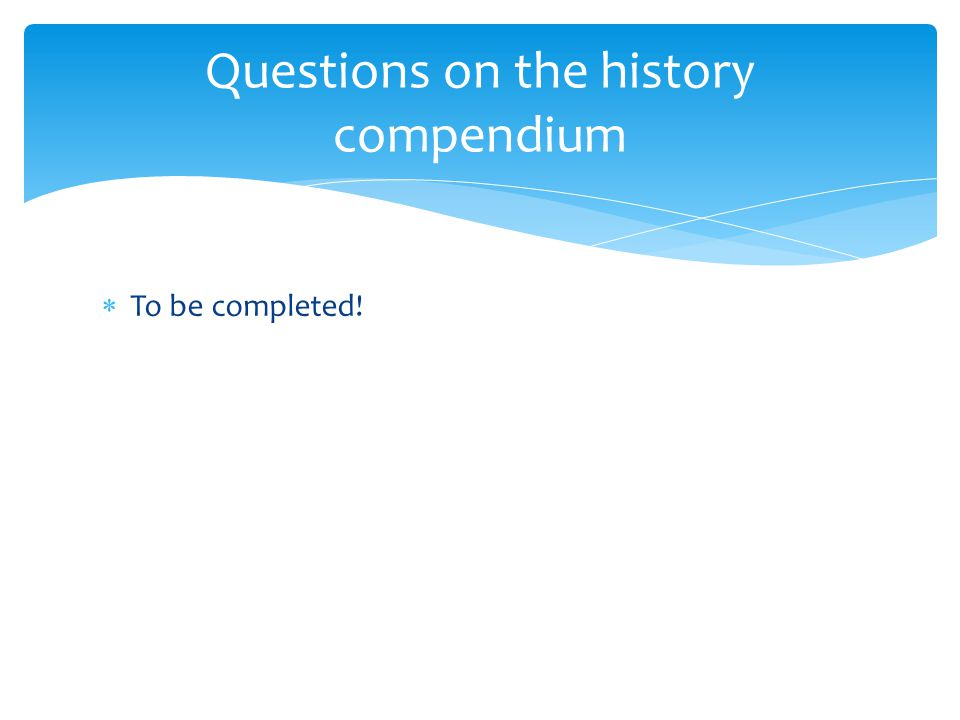  To be completed! Questions on the history compendium