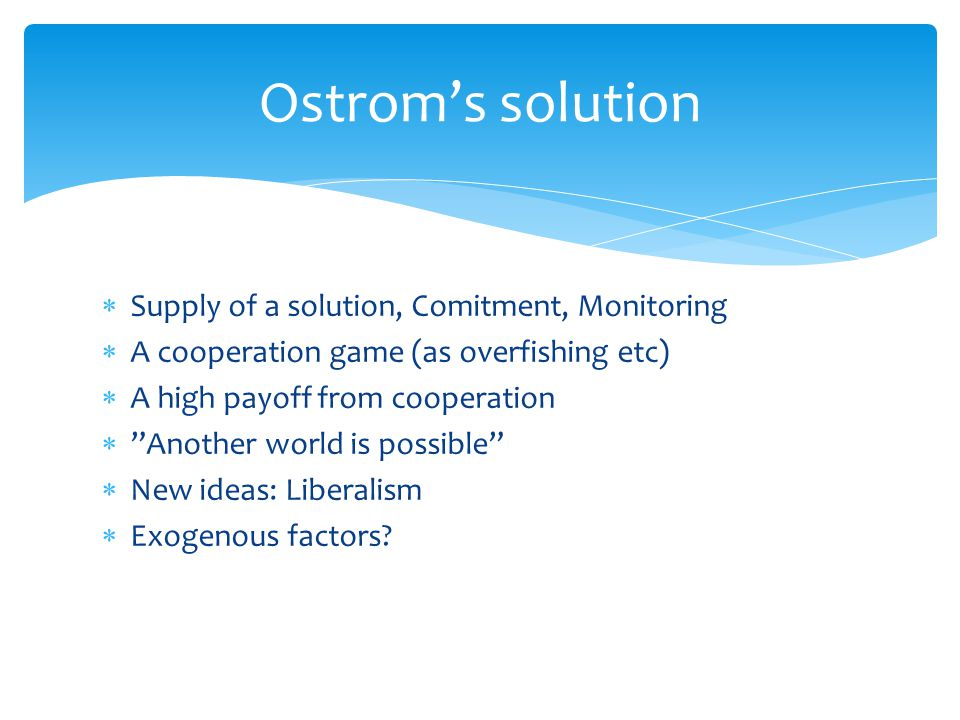  Supply of a solution, Comitment, Monitoring  A cooperation game (as overfishing etc)  A high payoff from cooperation  Another world is possible  New ideas: Liberalism  Exogenous factors.