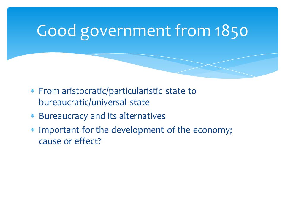  From aristocratic/particularistic state to bureaucratic/universal state  Bureaucracy and its alternatives  Important for the development of the economy; cause or effect.