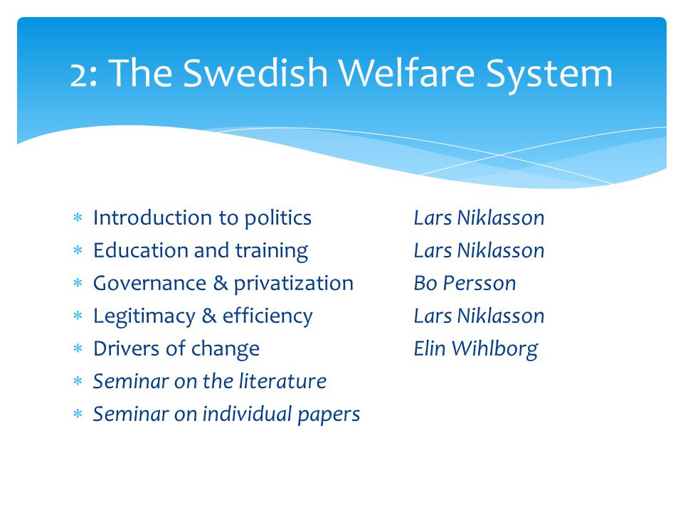 Introduction to politicsLars Niklasson  Education and trainingLars Niklasson  Governance & privatizationBo Persson  Legitimacy & efficiencyLars Niklasson  Drivers of changeElin Wihlborg  Seminar on the literature  Seminar on individual papers 2: The Swedish Welfare System