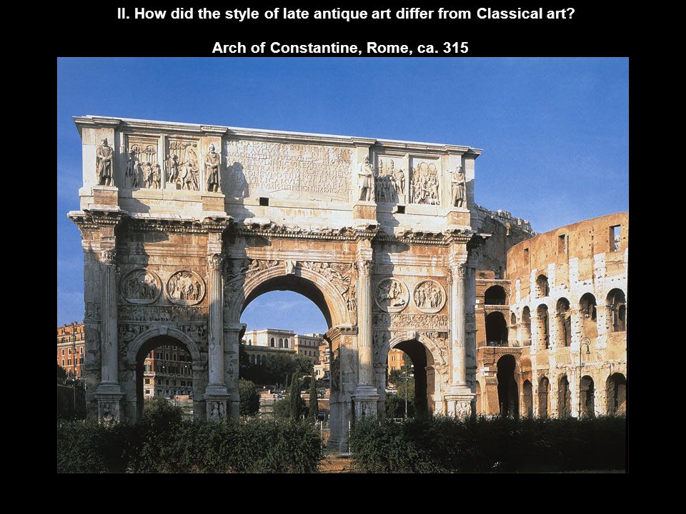 II. How did the style of late antique art differ from Classical art? Arch of Constantine, Rome, ca. 315