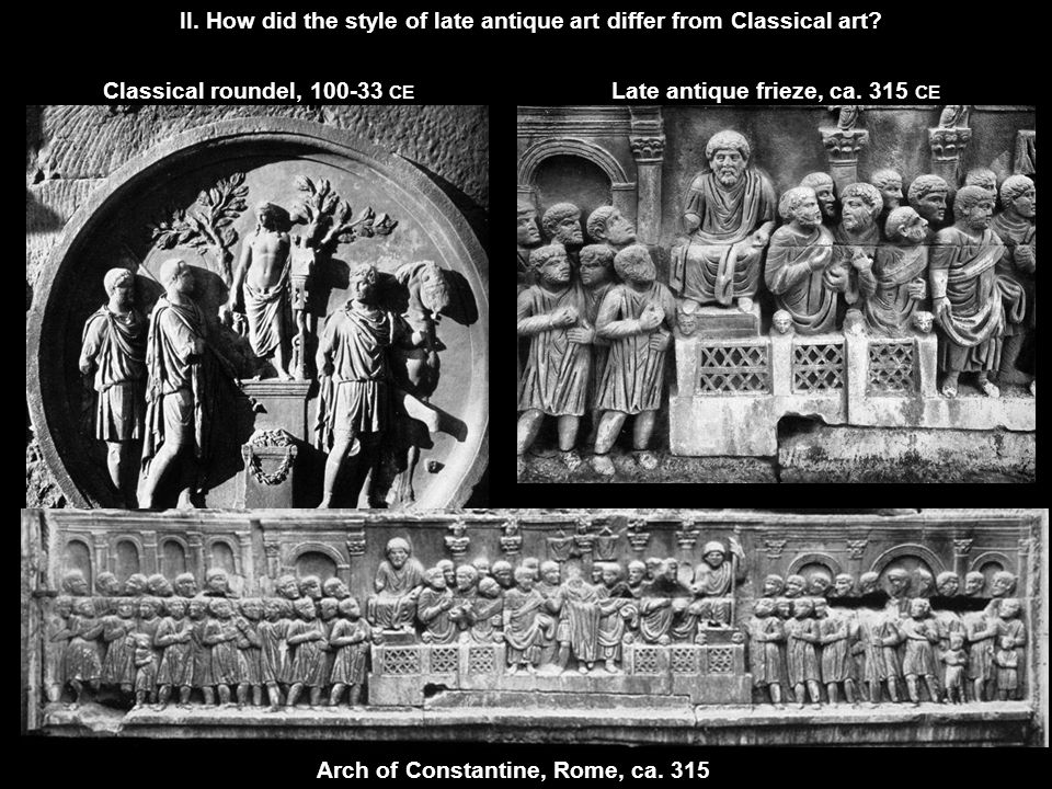 II. How did the style of late antique art differ from Classical art? Arch of Constantine, Rome, ca. 315 Classical roundel, 100-33 CE Late antique frie