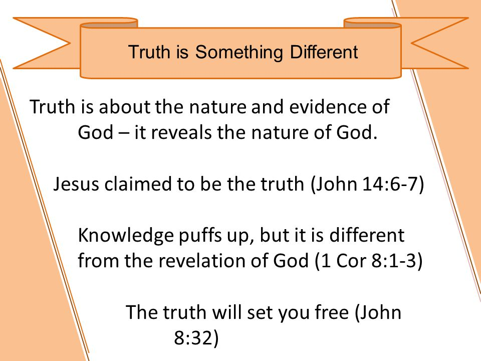 Truth is Something Different Truth is about the nature and evidence of God – it reveals the nature of God.