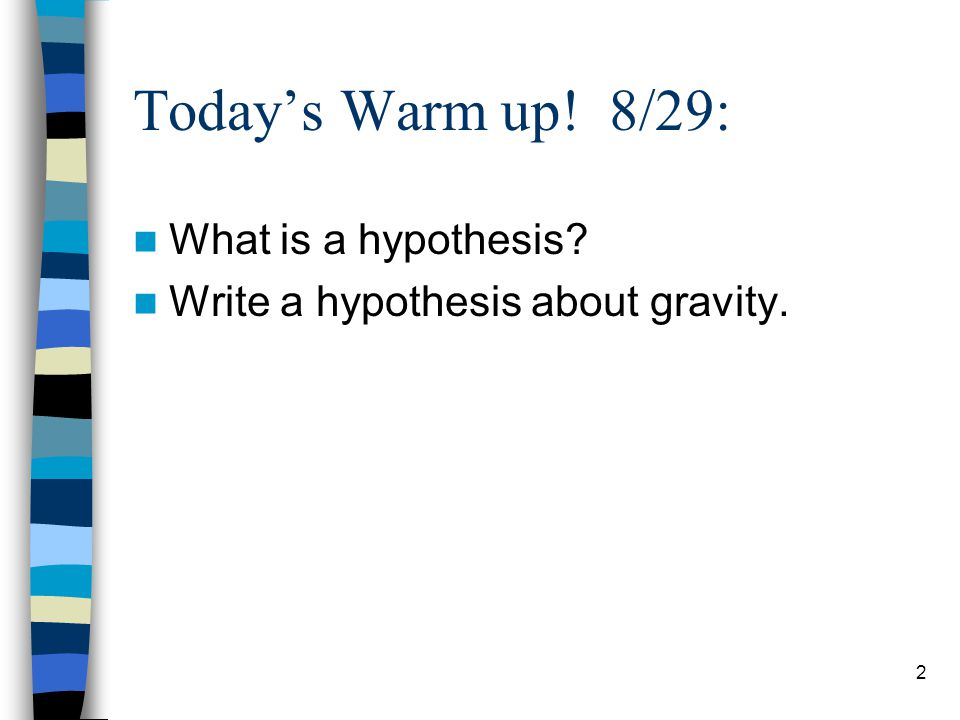 Today's Warm up! 8/29: What is a hypothesis Write a hypothesis about gravity. 2