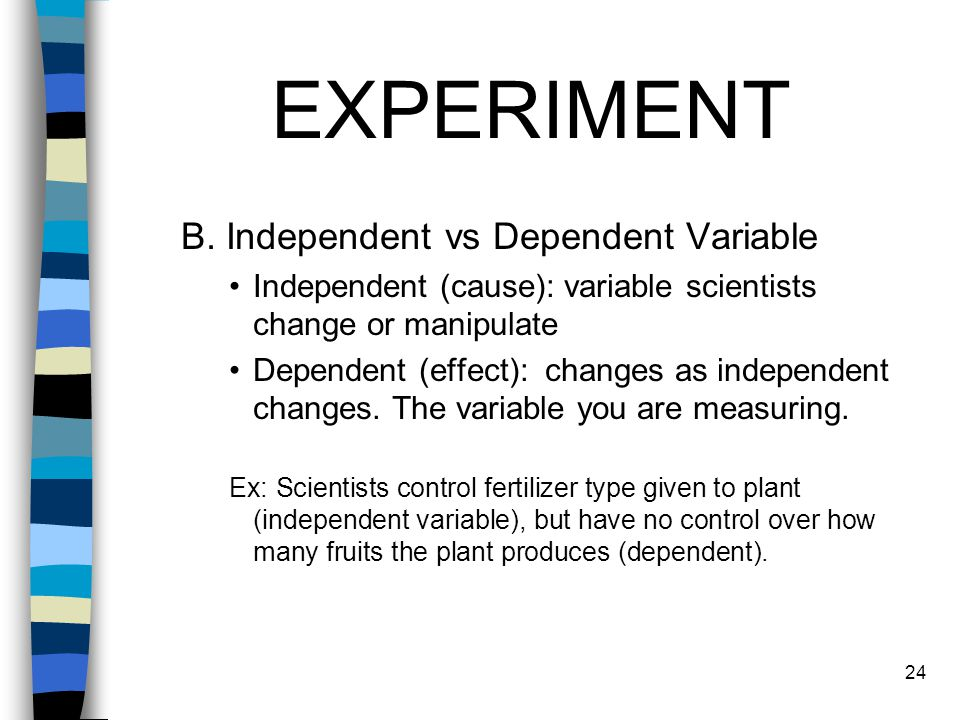 EXPERIMENT B. Independent vs Dependent Variable Independent (cause): variable scientists change or manipulate Dependent (effect): changes as independe