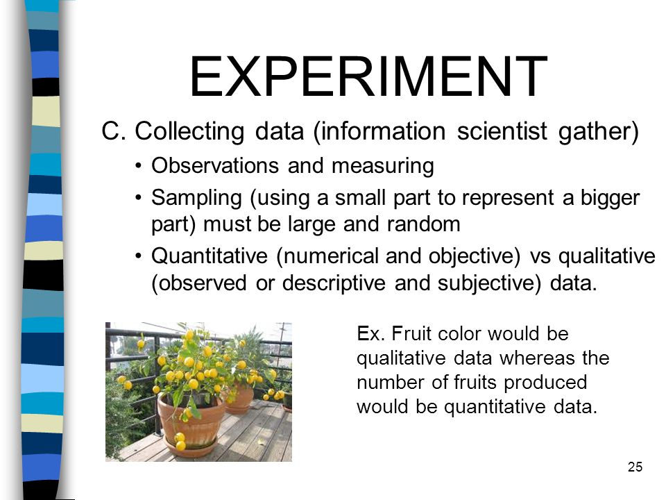 EXPERIMENT C. Collecting data (information scientist gather) Observations and measuring Sampling (using a small part to represent a bigger part) must