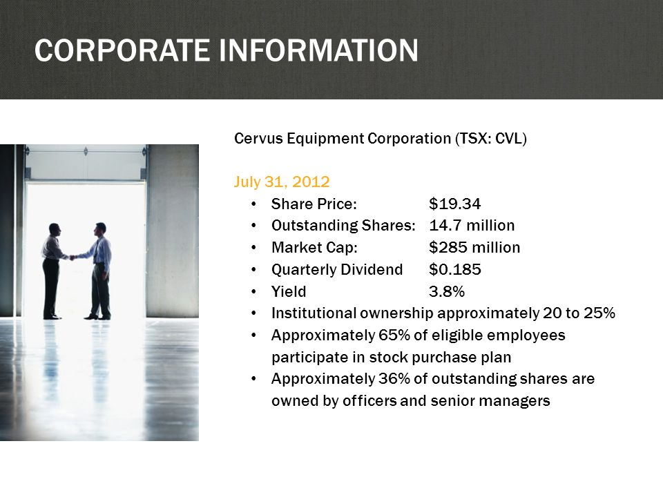 Cervus Equipment Corporation (TSX: CVL) July 31, 2012 Share Price:$19.34 Outstanding Shares:14.7 million Market Cap: $285 million Quarterly Dividend$0.185 Yield3.8% Institutional ownership approximately 20 to 25% Approximately 65% of eligible employees participate in stock purchase plan Approximately 36% of outstanding shares are owned by officers and senior managers CORPORATE INFORMATION