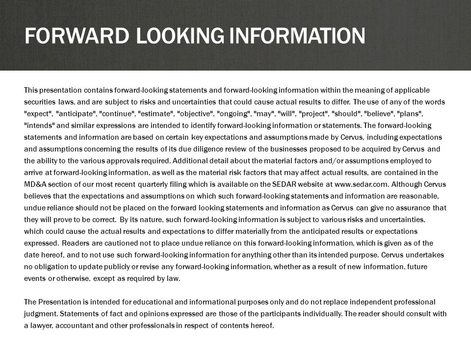 FORWARD LOOKING INFORMATION This presentation contains forward-looking statements and forward-looking information within the meaning of applicable securities laws, and are subject to risks and uncertainties that could cause actual results to differ.
