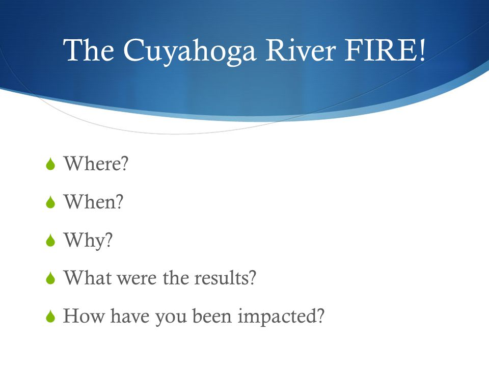 The Cuyahoga River FIRE!  Where?  When?  Why?  What were the results?  How have you been impacted?