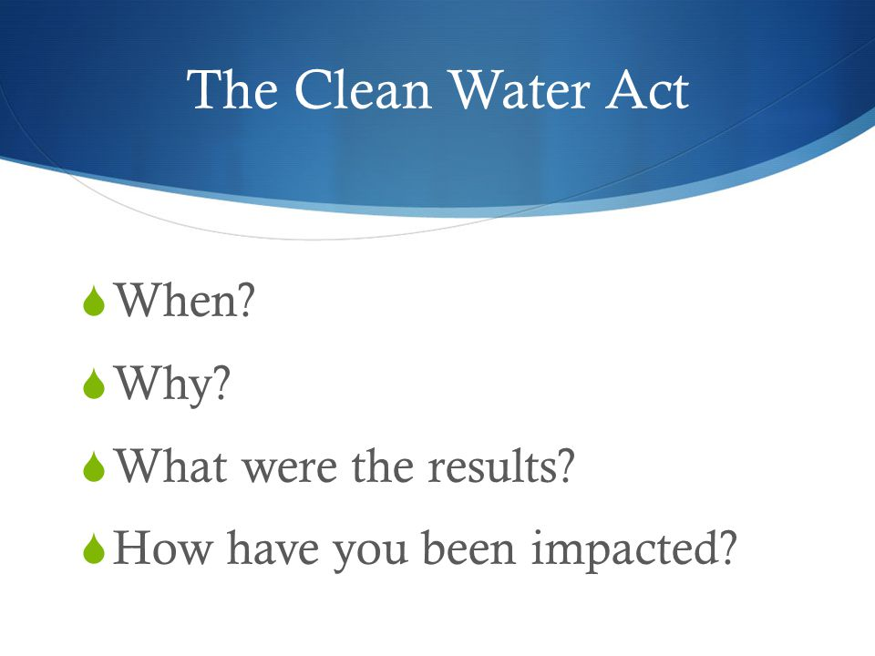 The Clean Water Act  When?  Why?  What were the results?  How have you been impacted?