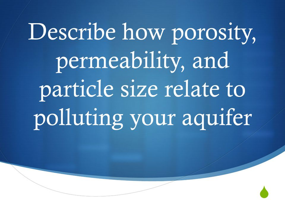  Describe how porosity, permeability, and particle size relate to polluting your aquifer