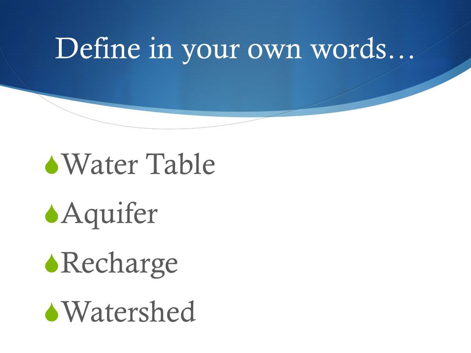 Define in your own words…  Water Table  Aquifer  Recharge  Watershed