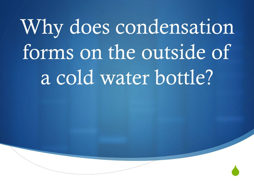  Why does condensation forms on the outside of a cold water bottle?