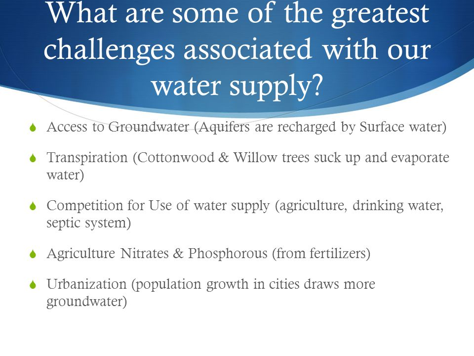 What are some of the greatest challenges associated with our water supply?  Access to Groundwater (Aquifers are recharged by Surface water)  Transpi