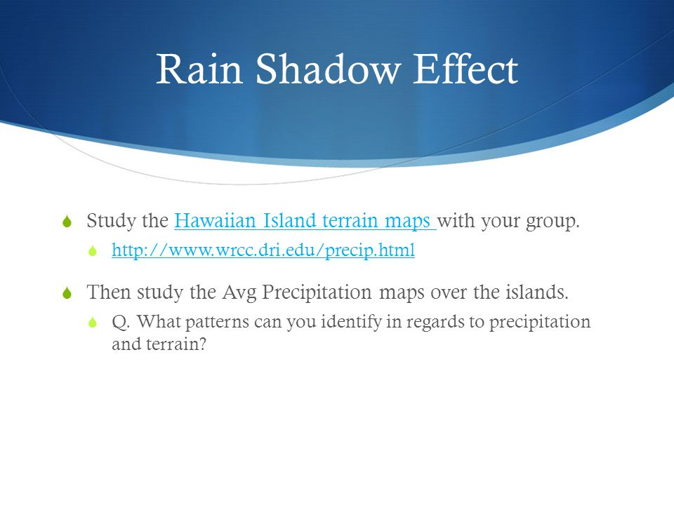 Rain Shadow Effect  Study the Hawaiian Island terrain maps with your group.Hawaiian Island terrain maps  http://www.wrcc.dri.edu/precip.html http://