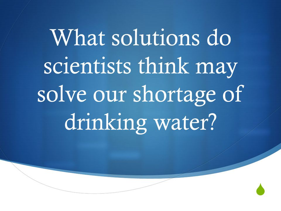 What solutions do scientists think may solve our shortage of drinking water?