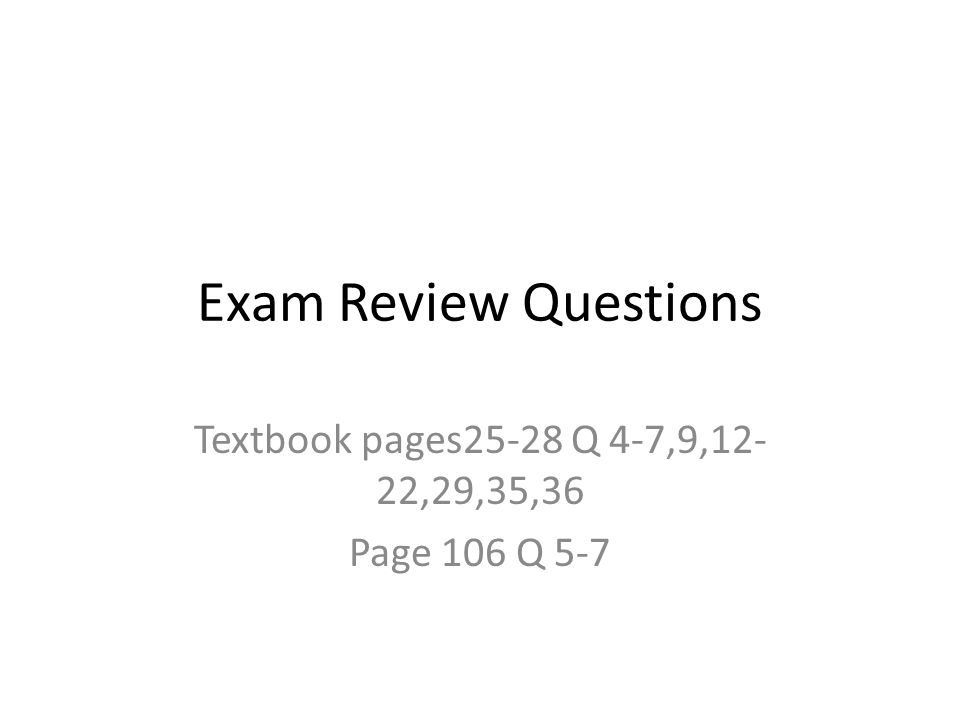 Exam Review Questions Textbook pages25-28 Q 4-7,9,12- 22,29,35,36 Page 106 Q 5-7