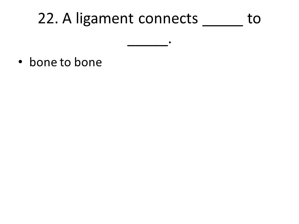 22. A ligament connects _____ to _____. bone to bone