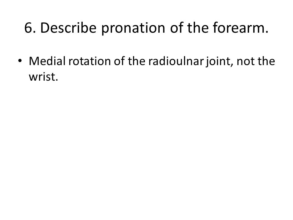 6. Describe pronation of the forearm. Medial rotation of the radioulnar joint, not the wrist.
