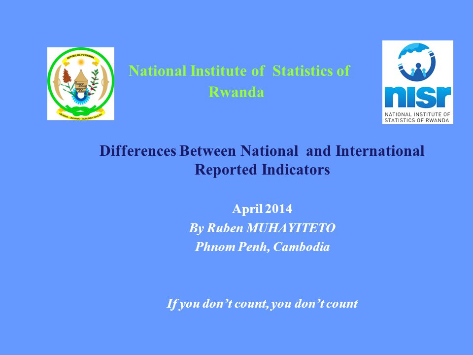 National Institute of Statistics of Rwanda Differences Between National and International Reported Indicators April 2014 By Ruben MUHAYITETO Phnom Pen