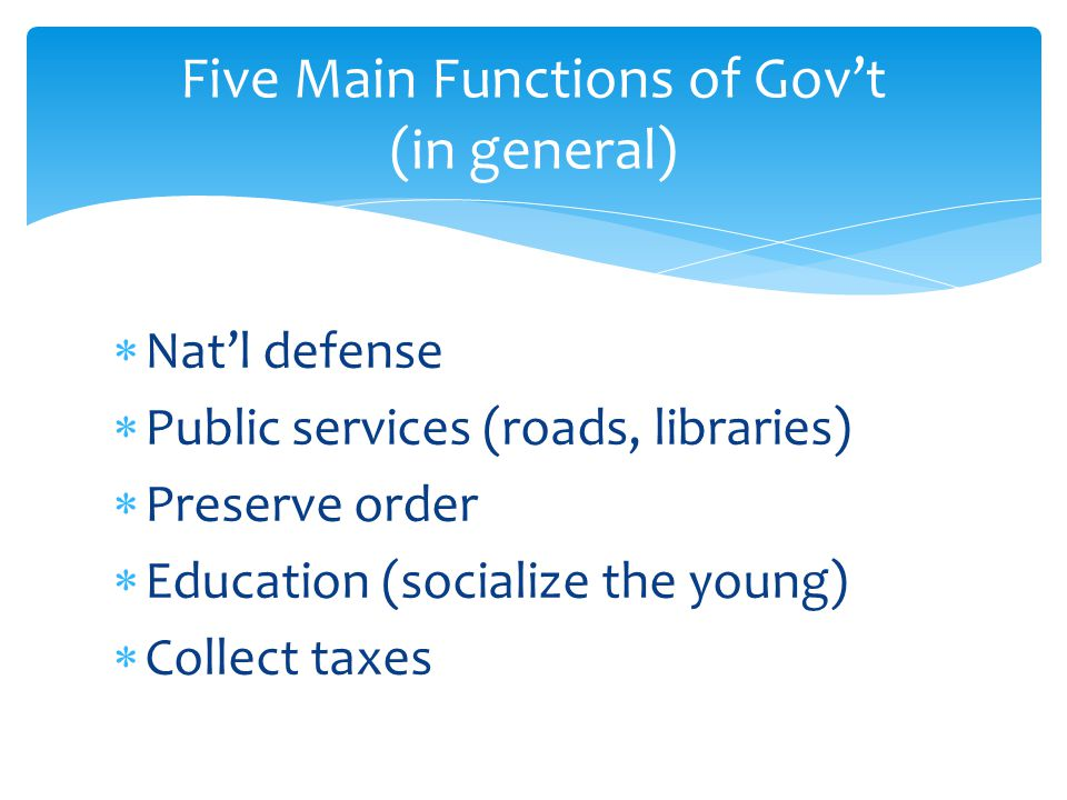  Nat'l defense  Public services (roads, libraries)  Preserve order  Education (socialize the young)  Collect taxes Five Main Functions of Gov't (